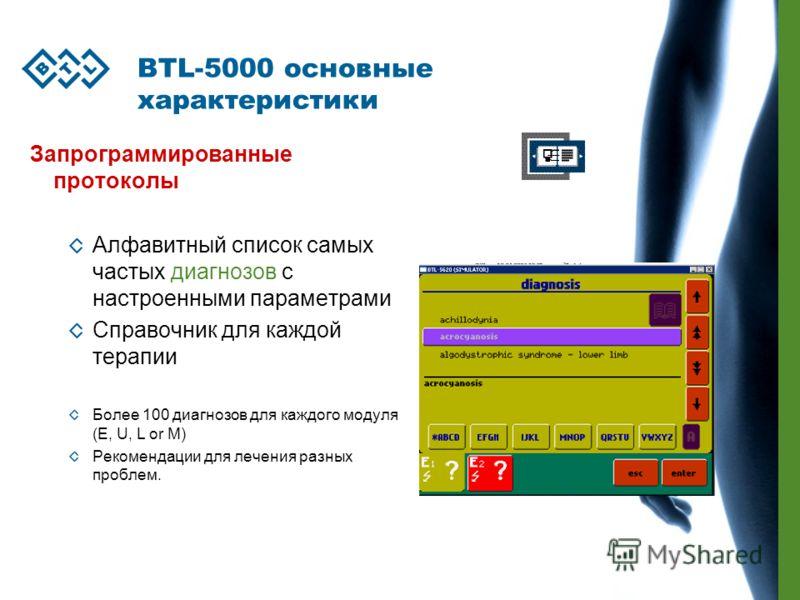 BTL-5000 основные характеристики Запрограммированные протоколы Алфавитный список самых частых диагнозов с настроенными параметрами Справочник для каждой терапии Более 100 диагнозов для каждого модуля (E, U, L or M) Рекомендации для лечения разных про