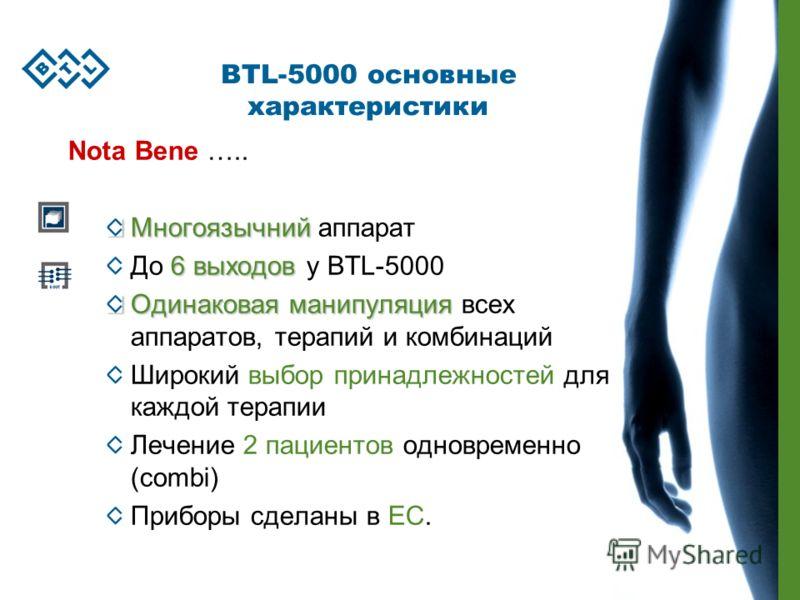 BTL-5000 основные характеристики Nota Bene ….. Многоязычний Многоязычний аппарат 6 выходов До 6 выходов у BTL-5000 Одинаковая манипуляция Одинаковая манипуляция всех аппаратов, терапий и комбинаций Широкий выбор принадлежностей для каждой терапии Леч