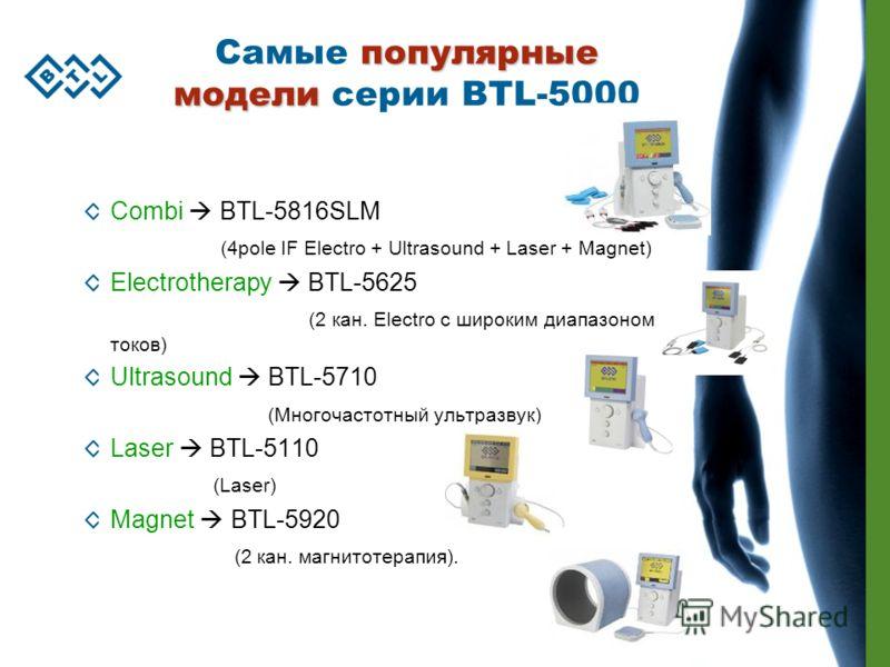 популярные модели Самые популярные модели серии BTL-5000 Combi BTL-5816SLM (4pole IF Electro + Ultrasound + Laser + Magnet) Electrotherapy BTL-5625 (2 кан. Electro с широким диапазоном токов) Ultrasound BTL-5710 (Многочастотный ультразвук) Laser BTL-