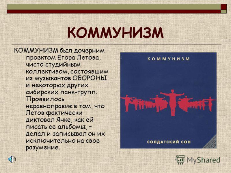 КОММУНИЗМ КОММУНИЗМ был дочерним проектом Егора Летова, чисто студийным коллективом, состоявшим из музыкантов ОБОРОНЫ и некоторых других сибирских панк-групп. Проявилось неравноправие в том, что Летов фактически диктовал Янке, как ей писать ее альбом