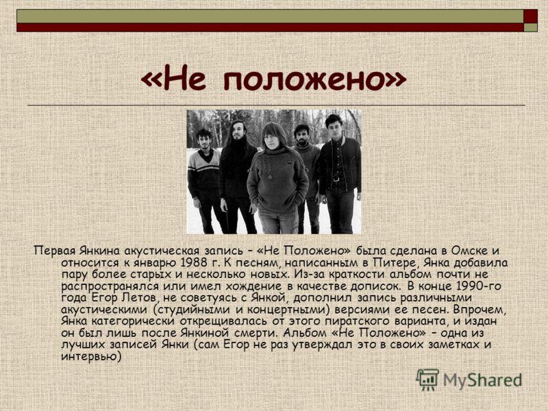 «Не положено» Первая Янкина акустическая запись – «Не Положено» была сделана в Омске и относится к январю 1988 г. К песням, написанным в Питере, Янка добавила пару более старых и несколько новых. Из-за краткости альбом почти не распространялся или им