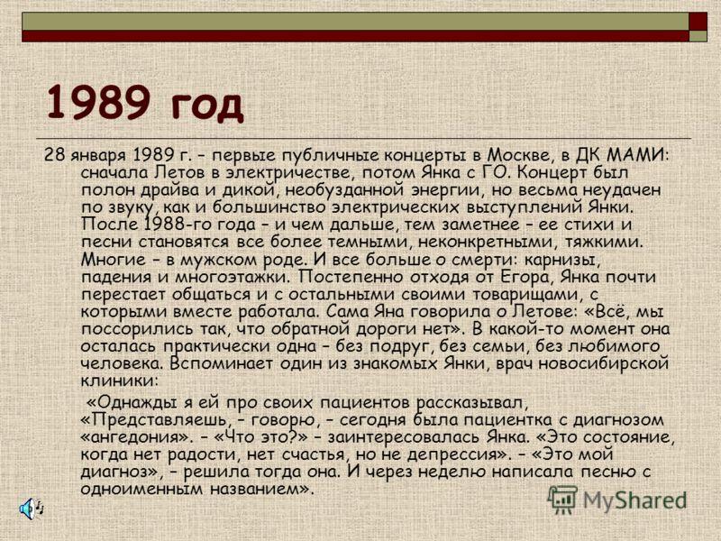 1989 год 28 января 1989 г. – первые публичные концерты в Москве, в ДК МАМИ: сначала Летов в электричестве, потом Янка с ГО. Концерт был полон драйва и дикой, необузданной энергии, но весьма неудачен по звуку, как и большинство электрических выступлен
