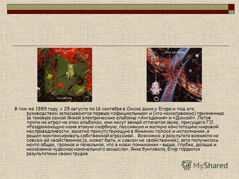 В том же 1989 году, с 25 августа по 16 сентября в Омске дома у Егора и под его руководством записываются первые «официальные» и (что немаловажно) признанные за таковые самой Янкой электрические альбомы «Ангедония» и «Домой!». Летов почти не играл на
