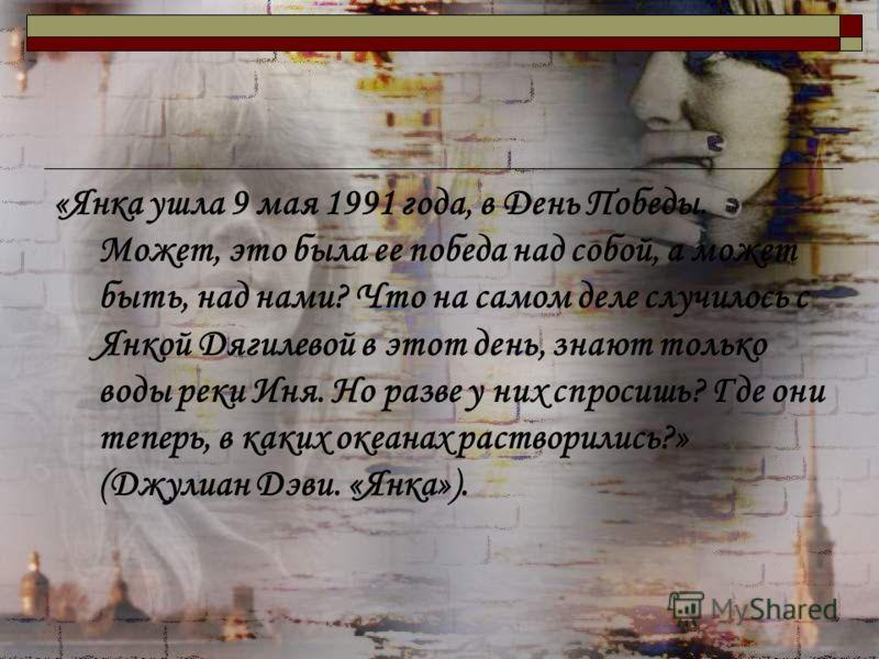 «Янка ушла 9 мая 1991 года, в День Победы. Может, это была ее победа над собой, а может быть, над нами? Что на самом деле случилось с Янкой Дягилевой в этот день, знают только воды реки Иня. Но разве у них спросишь? Где они теперь, в каких океанах ра
