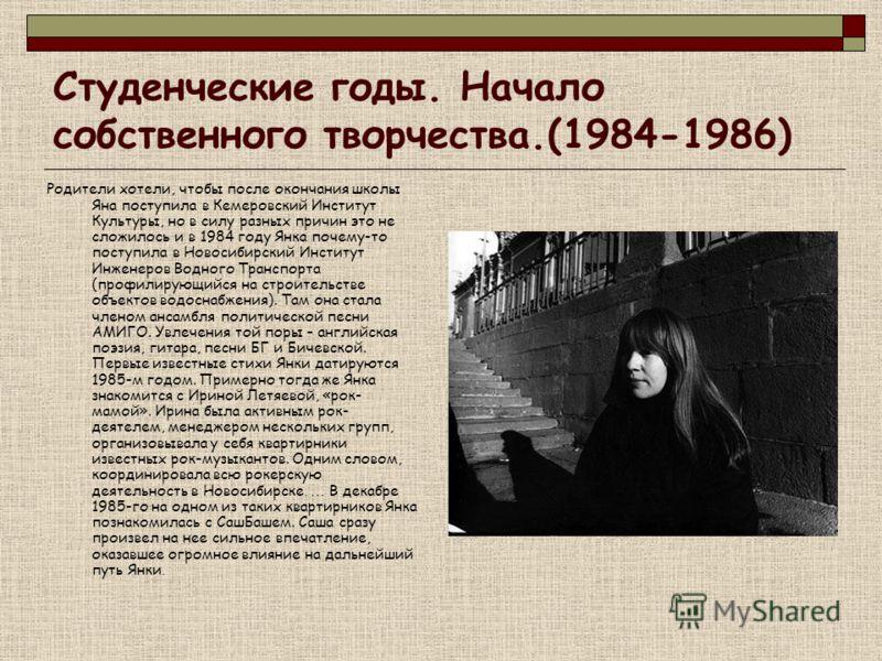 Студенческие годы. Начало собственного творчества.(1984-1986) Родители хотели, чтобы после окончания школы Яна поступила в Кемеровский Институт Культуры, но в силу разных причин это не сложилось и в 1984 году Янка почему-то поступила в Новосибирский
