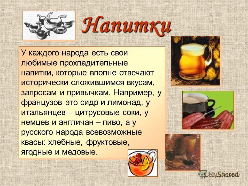 У каждого народа есть свои любимые прохладительные напитки, которые вполне отвечают исторически сложившимся вкусам, запросам и привычкам. Например, у французов это сидр и лимонад, у итальянцев – цитрусовые соки, у немцев и англичан – пиво, а у русско
