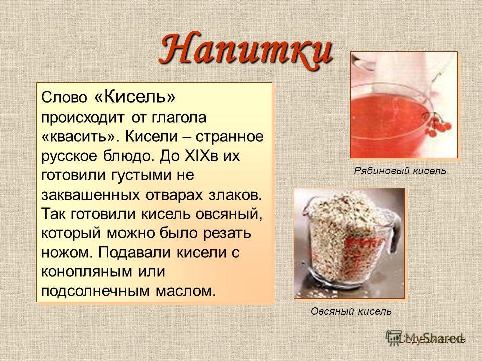 Слово «Кисель» происходит от глагола «квасить». Кисели – странное русское блюдо. До XIXв их готовили густыми не заквашенных отварах злаков. Так готовили кисель овсяный, который можно было резать ножом. Подавали кисели с конопляным или подсолнечным ма