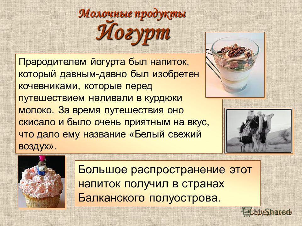 Прародителем йогурта был напиток, который давным-давно был изобретен кочевниками, которые перед путешествием наливали в курдюки молоко. За время путешествия оно скисало и было очень приятным на вкус, что дало ему название «Белый свежий воздух». Больш