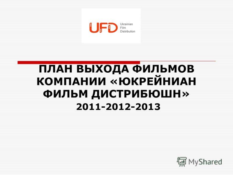 ПЛАН ВЫХОДА ФИЛЬМОВ КОМПАНИИ «ЮКРЕЙНИАН ФИЛЬМ ДИСТРИБЮШН» 2011-2012-2013