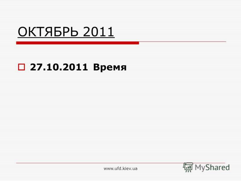 www.ufd.kiev.ua ОКТЯБРЬ 2011 27.10.2011 Время