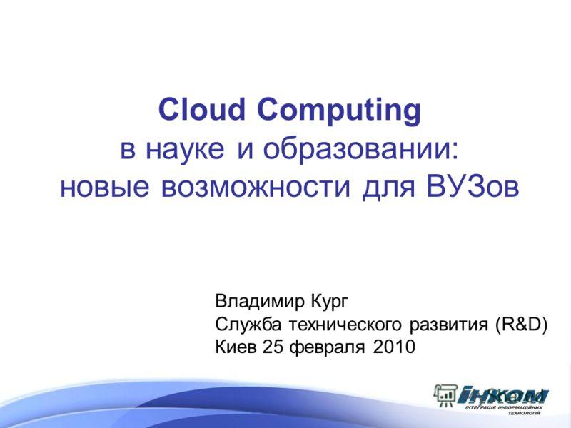 Cloud Computing в науке и образовании: новые возможности для ВУЗов Владимир Кург Служба технического развития (R&D) Киев 25 февраля 2010