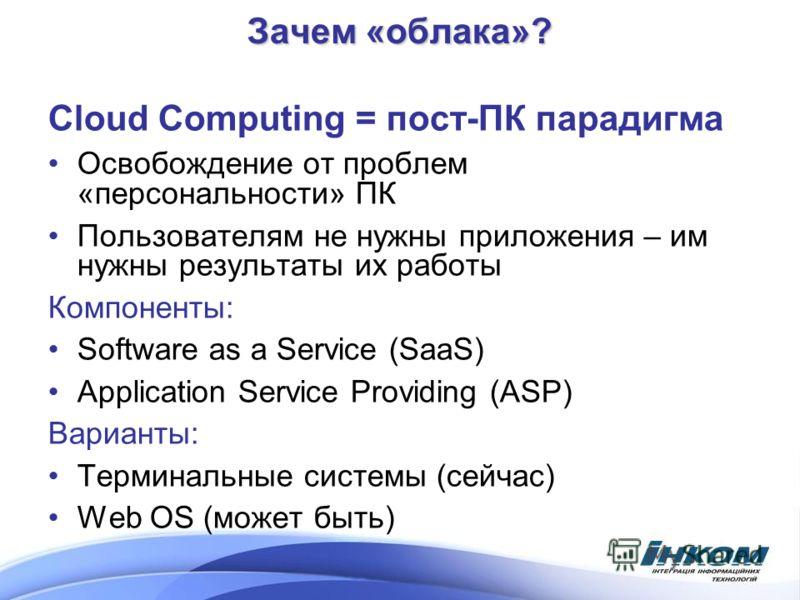 Зачем «облака»? Cloud Computing = пост-ПК парадигма Освобождение от проблем «персональности» ПК Пользователям не нужны приложения – им нужны результаты их работы Компоненты: Software as a Service (SaaS) Application Service Providing (ASP) Варианты: Т