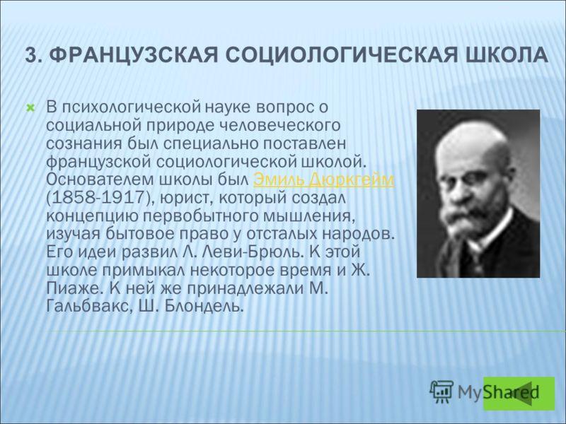 3. ФРАНЦУЗСКАЯ СОЦИОЛОГИЧЕСКАЯ ШКОЛА В психологической науке вопрос о социальной природе человеческого сознания был специально поставлен французской социологической школой. Основателем школы был Эмиль Дюркгейм (1858-1917), юрист, который создал конце