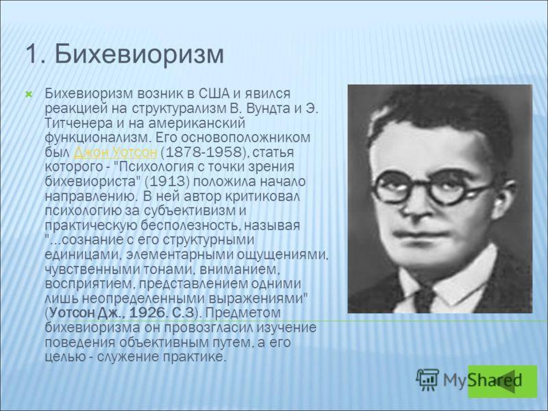 1. Бихевиоризм Бихевиоризм возник в США и явился реакцией на структурализм В. Вундта и Э. Титченера и на американский функционализм. Его основоположником был Джон Уотсон (1878-1958), статья которого -