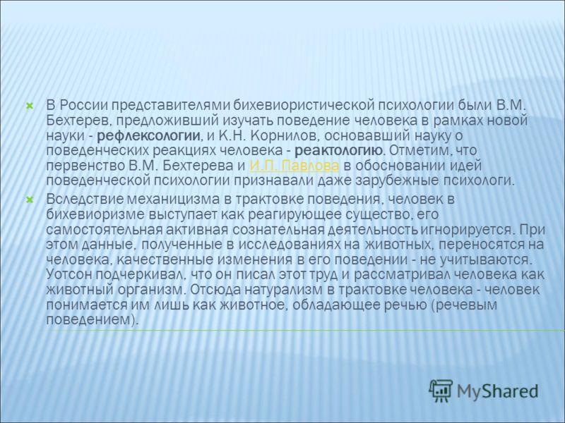 В России представителями бихевиористической психологии были В.М. Бехтерев, предложивший изучать поведение человека в рамках новой науки - рефлексологии, и К.Н. Корнилов, основавший науку о поведенческих реакциях человека - реактологию. Отметим, что п