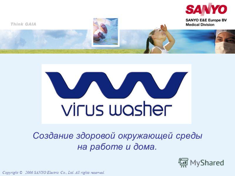 Создание здоровой окружающей среды на работе и дома. Copyright © 2006 SANYO Electric Co., Ltd. All rights reserved.