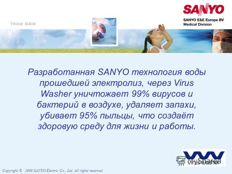 Разработанная SANYO технология воды прошедшей электролиз, через Virus Washer уничтожает 99% вирусов и бактерий в воздухе, удаляет запахи, убивает 95% пыльцы, что создаёт здоровую среду для жизни и работы. Copyright © 2006 SANYO Electric Co., Ltd. All