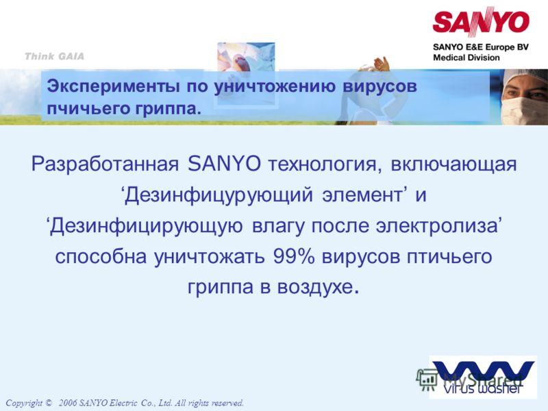 Разработанная SANYO технология, включающаяДезинфицурующий элемент иДезинфицирующую влагу после электролиза способна уничтожать 99% вирусов птичьего гриппа в воздухе. Copyright © 2006 SANYO Electric Co., Ltd. All rights reserved. Эксперименты по уничт