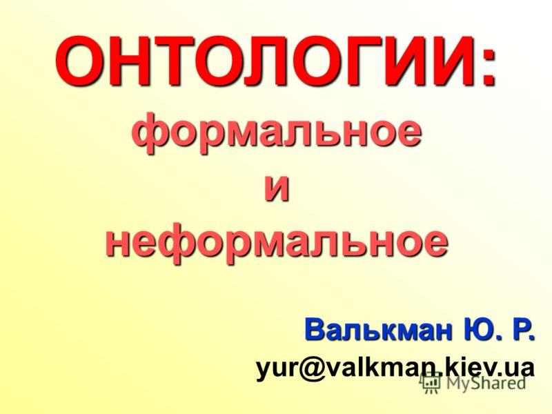 Валькман Ю. Р. yur@valkman.kiev.ua ОНТОЛОГИИ:формальноеинеформальное