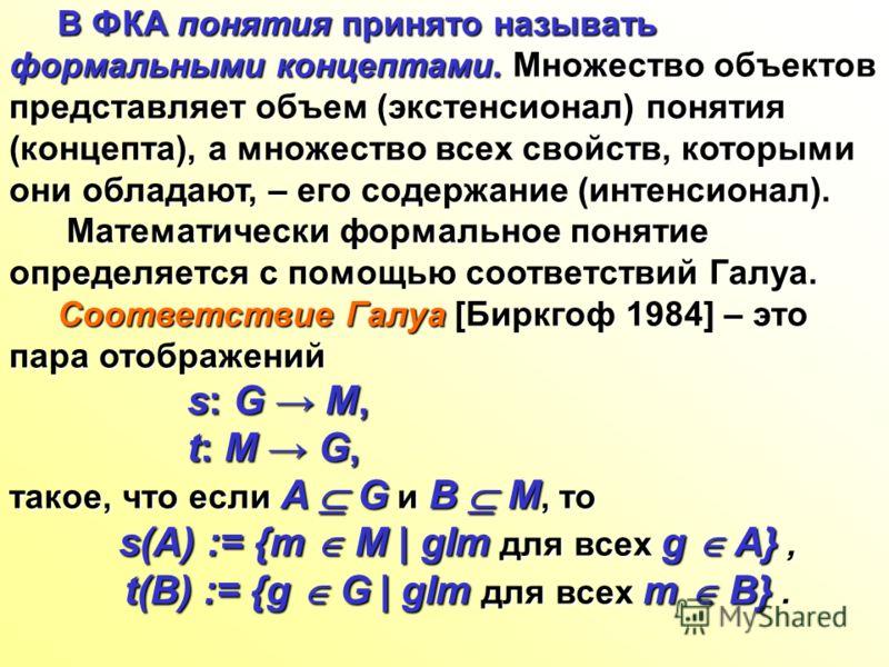 В ФКА понятия принято называть формальными концептами. Множество объектов представляет объем (экстенсионал) понятия (концепта), а множество всех свойств, которыми они обладают, – его содержание (интенсионал). В ФКА понятия принято называть формальным