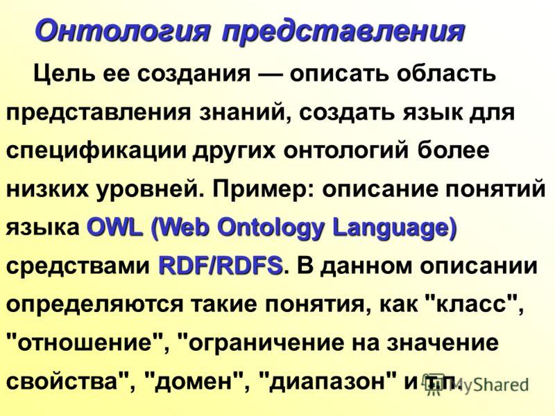 Онтология представления Онтология представления OWL(Web Ontology Language) RDF/RDFS Цель ее создания описать область представления знаний, создать язык для спецификации других онтологий более низких уровней. Пример: описание понятий языка OWL (Web On