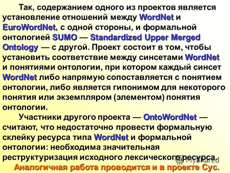 Так, содержанием одного из проектов является Так, содержанием одного из проектов является установление отношений между WordNet и EuroWordNet, c одной стороны, и формальной онтологией SUMO Standardized Upper Merged Ontology с другой. Проект состоит в
