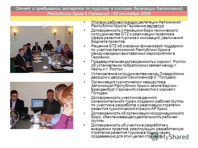 Итогами рабочей поездки делегации Автономной Республики Крым в Германию является: Договоренность с Немецким бюро технического сотрудничества GTZ о реализации проектов в сфере развития туризма и инноваций, увеличения бюджета проектов. Решение GTZ об о