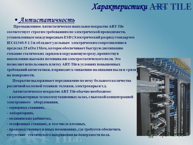 Промышленное Антистатическое напольное покрытие ART-Tile соответствует строгим требованиям по электрической проводимости, установленным международным ESD (Электрический разряд) стандартом IEC61340-5-1/2 и обладает удельным электрическим сопротивление