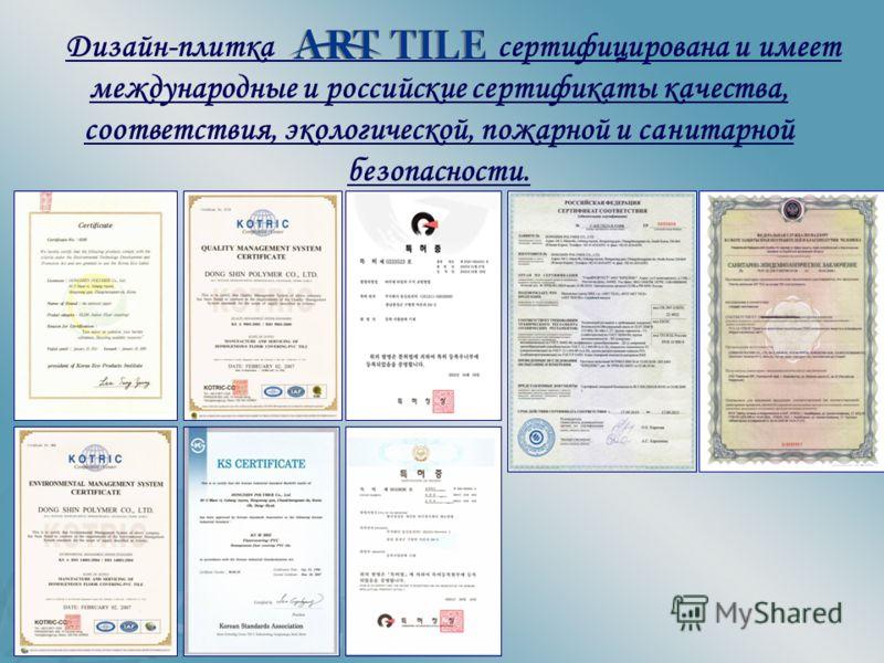 Дизайн-плитка сертифицирована и имеет международные и российские сертификаты качества, соответствия, экологической, пожарной и санитарной безопасности.
