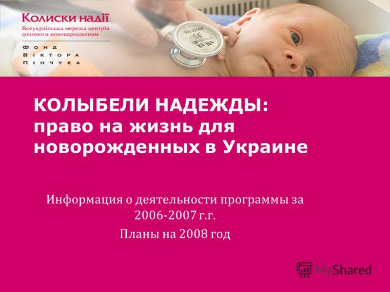 КОЛЫБЕЛИ НАДЕЖДЫ: право на жизнь для новорожденных в Украине Информация о деятельности программы за 2006-2007 г.г. Планы на 2008 год