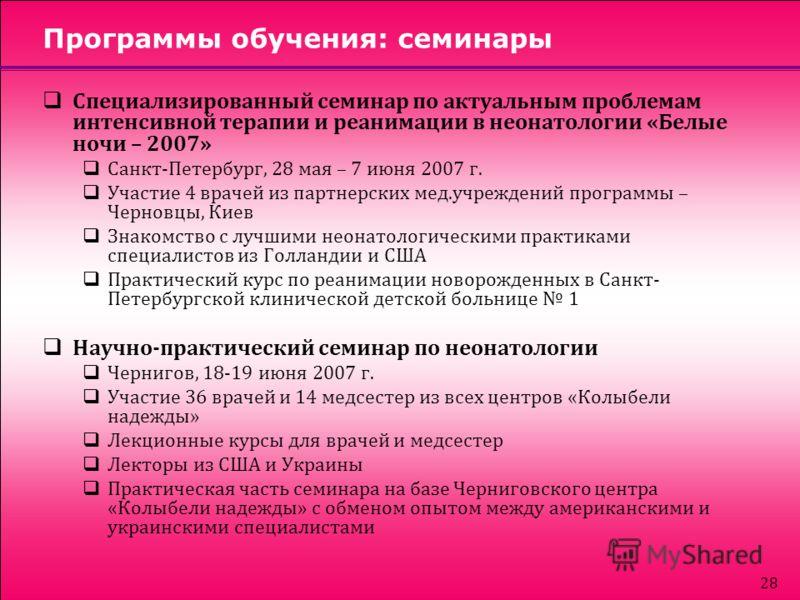 28 Программы обучения: семинары Специализированный семинар по актуальным проблемам интенсивной терапии и реанимации в неонатологии «Белые ночи – 2007» Санкт-Петербург, 28 мая – 7 июня 2007 г. Участие 4 врачей из партнерских мед.учреждений программы –
