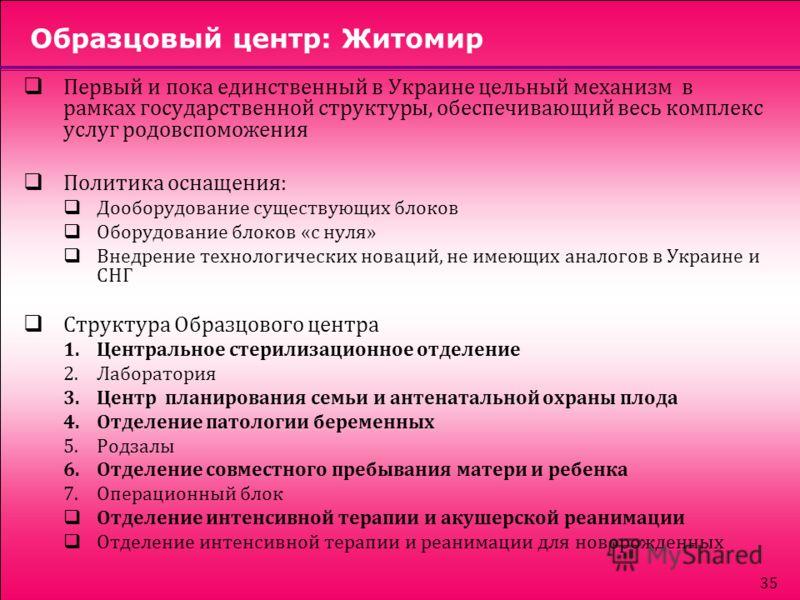 35 Образцовый центр: Житомир Первый и пока единственный в Украине цельный механизм в рамках государственной структуры, обеспечивающий весь комплекс услуг родовспоможения Политика оснащения: Дооборудование существующих блоков Оборудование блоков «с ну