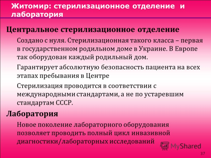 37 Житомир: стерилизационное отделение и лаборатория Центральное стерилизационное отделение Создано с нуля. Стерилизационная такого класса – первая в государственном родильном доме в Украине. В Европе так оборудован каждый родильный дом. Гарантирует