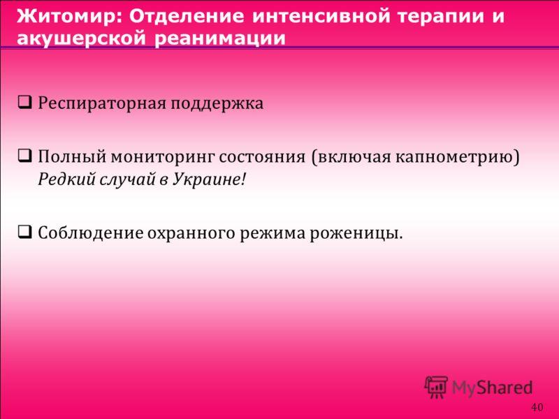 40 Житомир: Отделение интенсивной терапии и акушерской реанимации Респираторная поддержка Полный мониторинг состояния (включая капнометрию) Редкий случай в Украине! Соблюдение охранного режима роженицы.