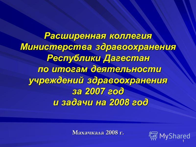1 Расширенная коллегия Министерства здравоохранения Республики Дагестан по итогам деятельности учреждений здравоохранения за 2007 год и задачи на 2008 год Махачкала 2008 г.