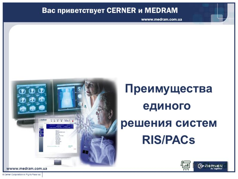 © Cerner Corporation All Rights Reserved Вас приветствует CERNER и MEDRAM Преимущества единого решения систем RIS/PACs wwww.medram.com.ua