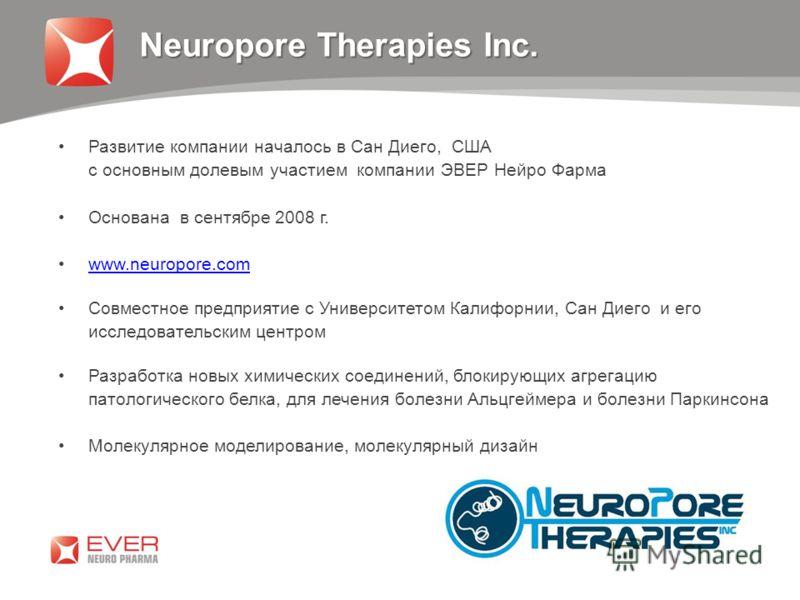 Neuropore Therapies Inc. Развитие компании началось в Сан Диего, США с основным долевым участием компании ЭВЕР Нейро Фарма Основана в сентябре 2008 г. www.neuropore.com Совместное предприятие с Университетом Калифорнии, Сан Диего и его исследовательс