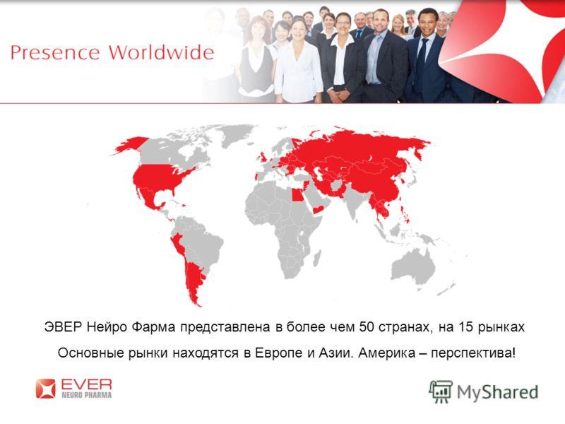 ЭВЕР Нейро Фарма представлена в более чем 50 странах, на 15 рынках Основные рынки находятся в Европе и Азии. Америка – перспектива!