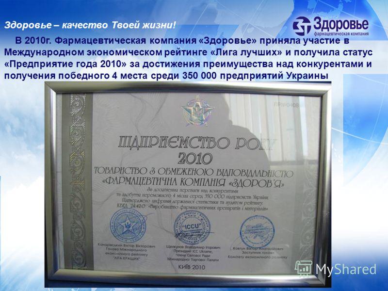 В 2010г. Фармацевтическая компания «Здоровье» приняла участие в Международном экономическом рейтинге «Лига лучших» и получила статус «Предприятие года 2010» за достижения преимущества над конкурентами и получения победного 4 места среди 350 000 предп