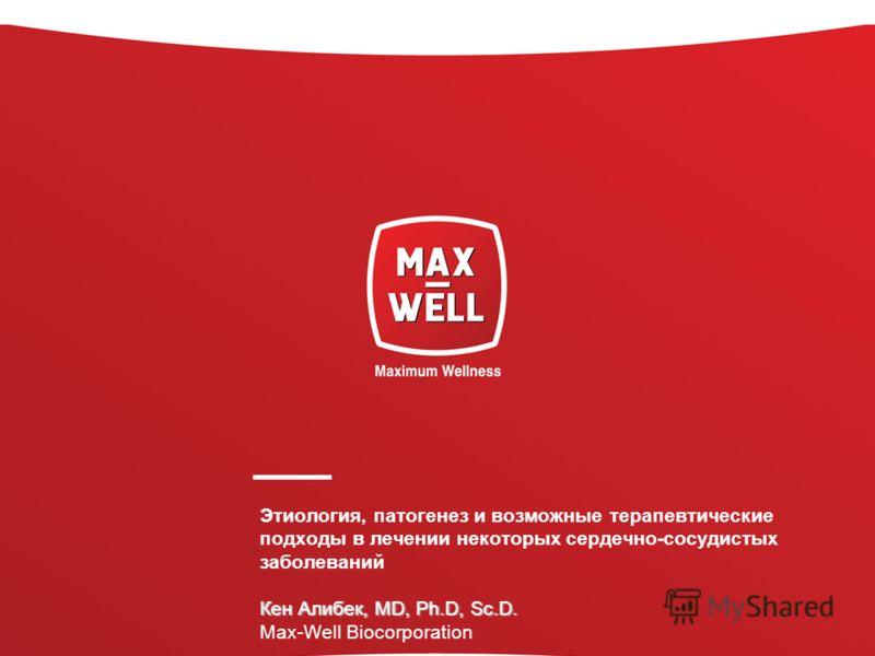 Кен Алибек, MD, Ph.D, Sc.D. Этиология, патогенез и возможные терапевтические подходы в лечении некоторых сердечно-сосудистых заболеваний Кен Алибек, MD, Ph.D, Sc.D. Max-Well Biocorporation