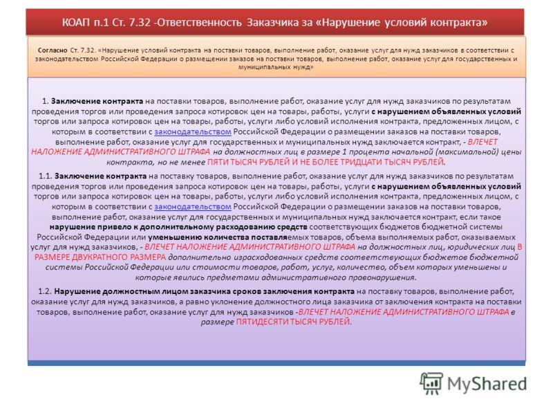 КОАП п.1 Ст. 7.32 -Ответственность Заказчика за «Нарушение условий контракта» Согласно Ст. 7.32. «Нарушение условий контракта на поставки товаров, выполнение работ, оказание услуг для нужд заказчиков в соответствии с законодательством Российской Феде
