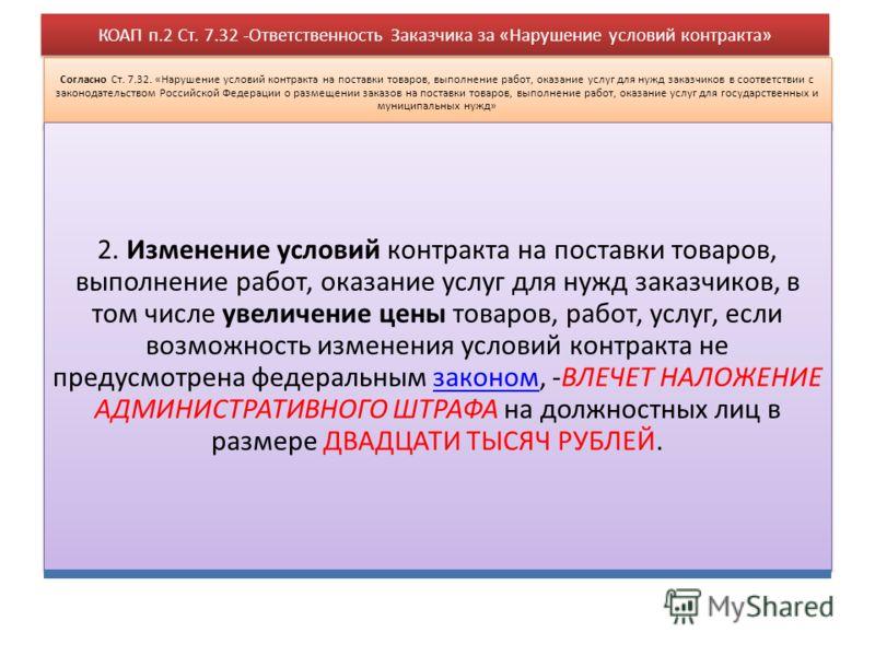 КОАП п.2 Ст. 7.32 -Ответственность Заказчика за «Нарушение условий контракта» Согласно Ст. 7.32. «Нарушение условий контракта на поставки товаров, выполнение работ, оказание услуг для нужд заказчиков в соответствии с законодательством Российской Феде
