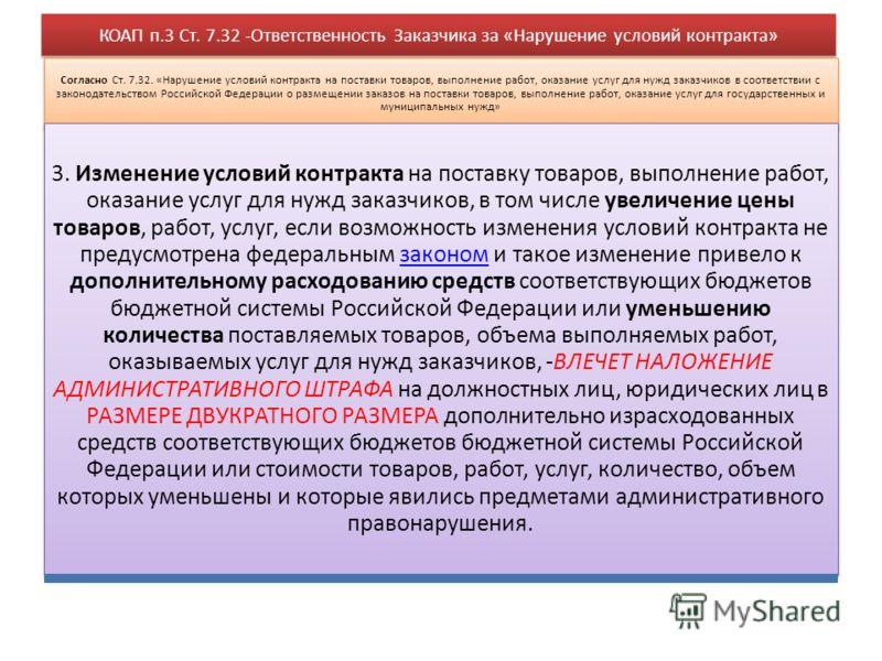 КОАП п.3 Ст. 7.32 -Ответственность Заказчика за «Нарушение условий контракта» Согласно Ст. 7.32. «Нарушение условий контракта на поставки товаров, выполнение работ, оказание услуг для нужд заказчиков в соответствии с законодательством Российской Феде