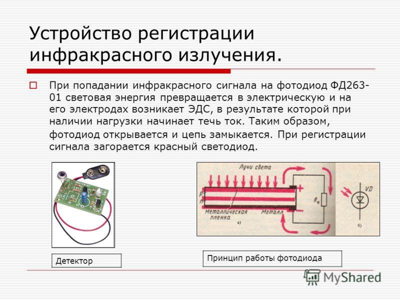 Устройство регистрации инфракрасного излучения. При попадании инфракрасного сигнала на фотодиод ФД263- 01 световая энергия превращается в электрическую и на его электродах возникает ЭДС, в результате которой при наличии нагрузки начинает течь ток. Та