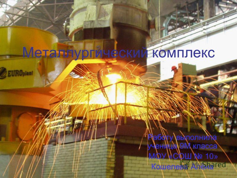 Металлургический комплекс Работу выполнила ученица 9М класса МОУ «СОШ 10» Кошелева Алёна