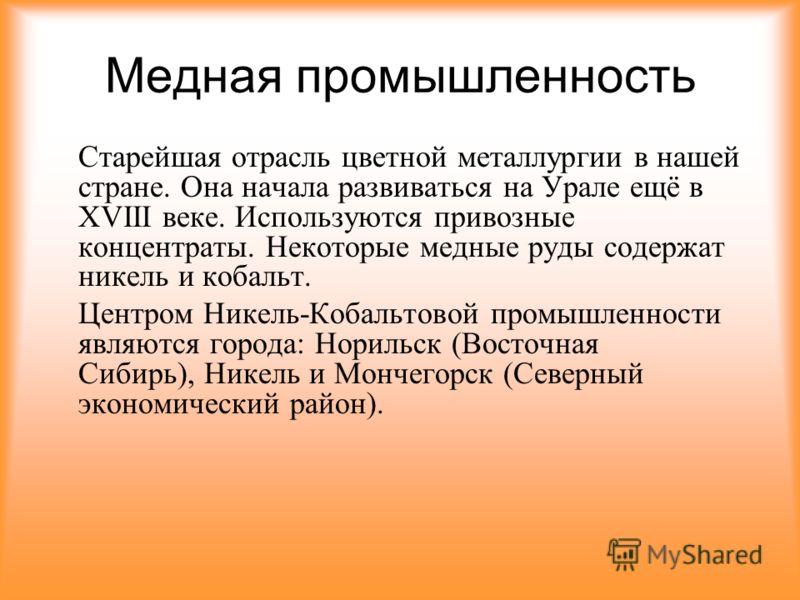 Медная промышленность Старейшая отрасль цветной металлургии в нашей стране. Она начала развиваться на Урале ещё в XVIII веке. Используются привозные концентраты. Некоторые медные руды содержат никель и кобальт. Центром Никель-Кобальтовой промышленнос
