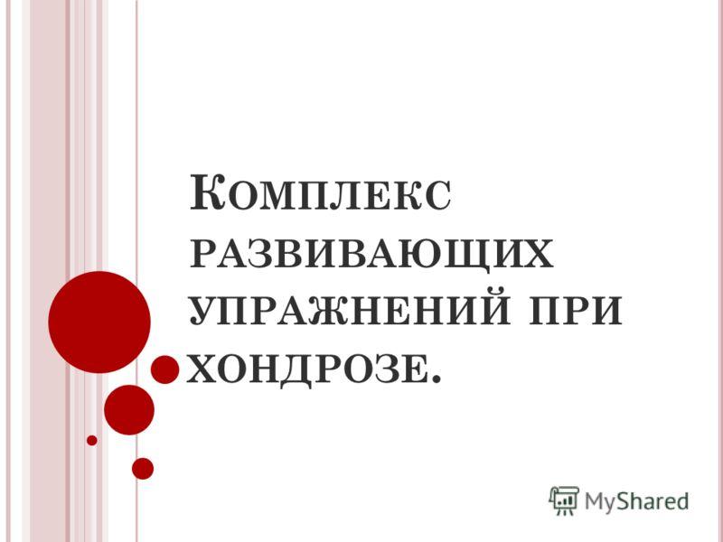 К ОМПЛЕКС РАЗВИВАЮЩИХ УПРАЖНЕНИЙ ПРИ ХОНДРОЗЕ.
