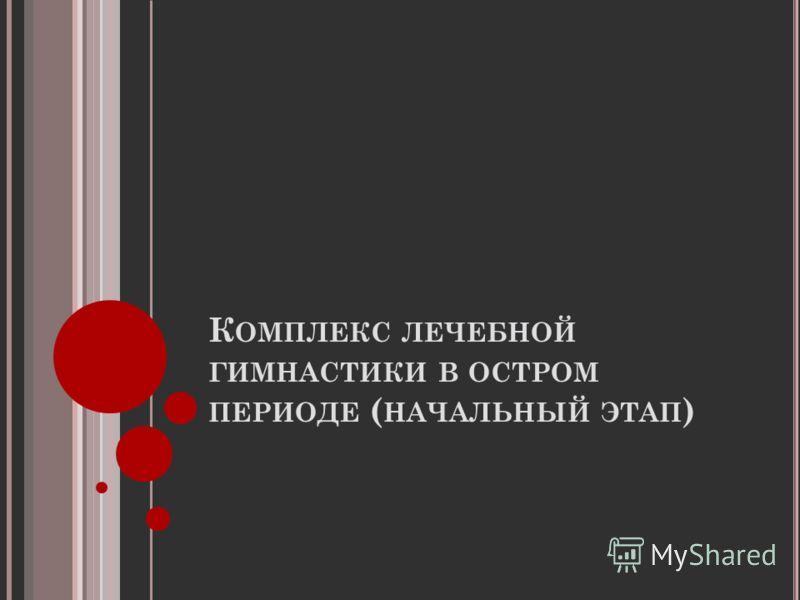 К ОМПЛЕКС ЛЕЧЕБНОЙ ГИМНАСТИКИ В ОСТРОМ ПЕРИОДЕ ( НАЧАЛЬНЫЙ ЭТАП )