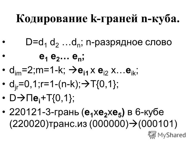 Кодирование k-граней n-куба. D=d 1 d 2 …d n ; n-разрядное слово e 1 e 2 … e n ; d im =2;m=1-k; e i1 x e i2 x…e ik ; d jr =0,1;r=1-(n-k); T{0,1}; D Пe i +T{0,1}; 220121-3-грань (e 1 xe 2 xe 5 ) в 6-кубе (220020)транс.из (000000) (000101)