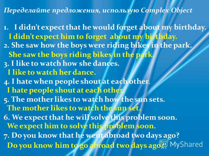 Переделайте предложения, использую Complex Object 1.I didnt expect that he would forget about my birthday. 2. She saw how the boys were riding bikes in the park. 3. I like to watch how she dances. 4. I hate when people shout at each other. 5. The mot
